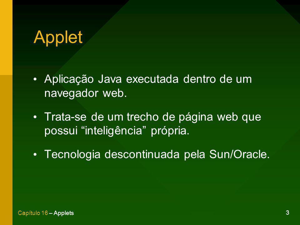 3 Capítulo 16 – Applets Applet Aplicação Java executada dentro de um navegador web. Trata-se de um trecho de página web que possui inteligência própri
