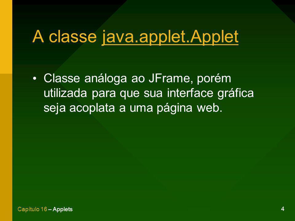 5 Capítulo 16 – Applets A classe java.applet.Applet import java.applet.Applet; import java.awt.Label; public class OlaMundoApplet extends Applet { Label mensagem = new Label(Olá, mundo!); public void init() { add(mensagem); }