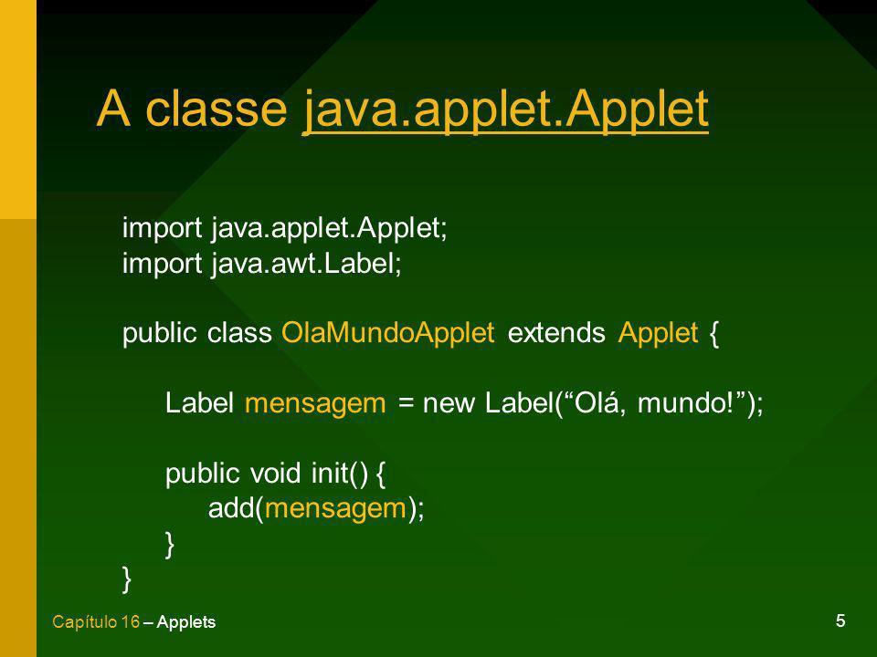 5 Capítulo 16 – Applets A classe java.applet.Applet import java.applet.Applet; import java.awt.Label; public class OlaMundoApplet extends Applet { Lab