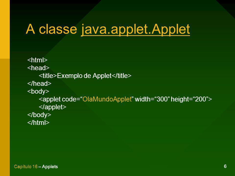 7 Capítulo 16 – Applets Principais métodos init() - Executado no momento em que o applet é carregado pelo navegador.