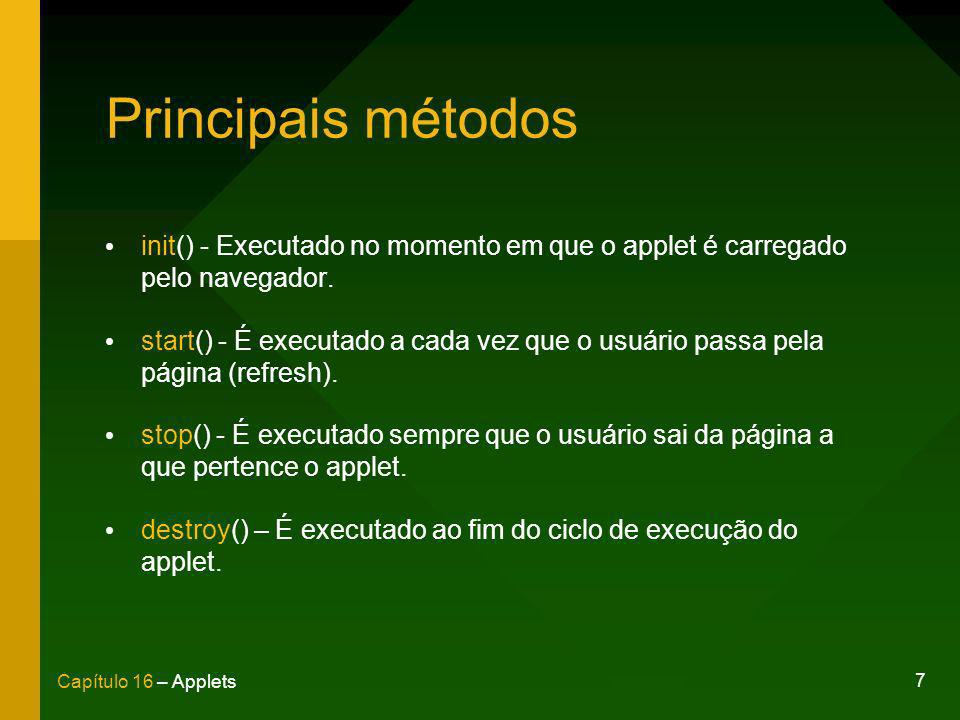 7 Capítulo 16 – Applets Principais métodos init() - Executado no momento em que o applet é carregado pelo navegador. start() - É executado a cada vez