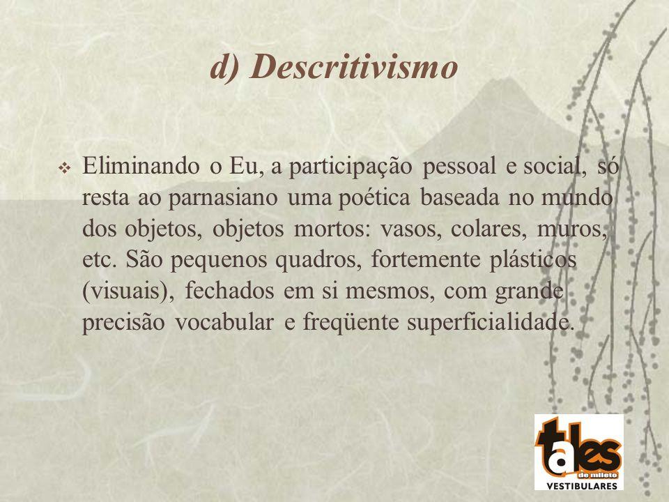 d) Descritivismo Eliminando o Eu, a participação pessoal e social, só resta ao parnasiano uma poética baseada no mundo dos objetos, objetos mortos: va