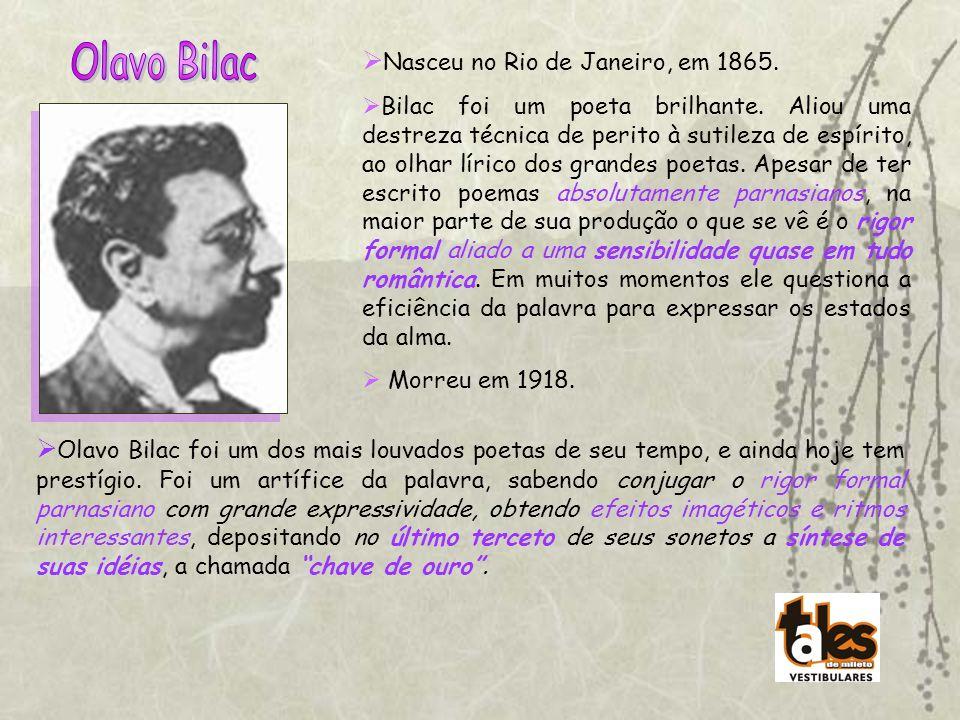 Nasceu no Rio de Janeiro, em 1865. Bilac foi um poeta brilhante. Aliou uma destreza técnica de perito à sutileza de espírito, ao olhar lírico dos gran