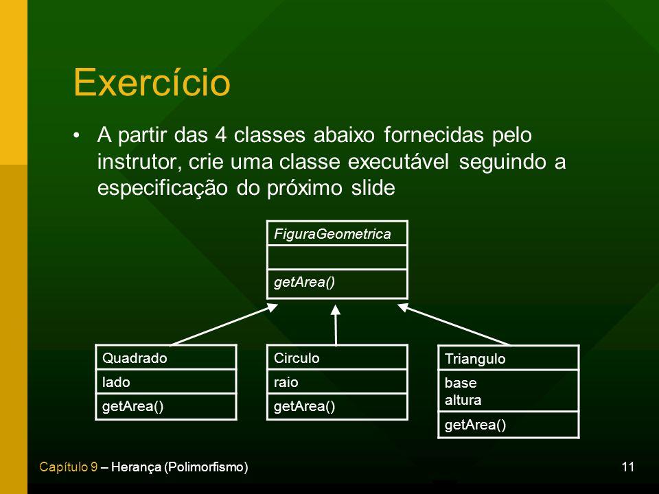 11Capítulo 9 – Herança (Polimorfismo) Exercício A partir das 4 classes abaixo fornecidas pelo instrutor, crie uma classe executável seguindo a especif