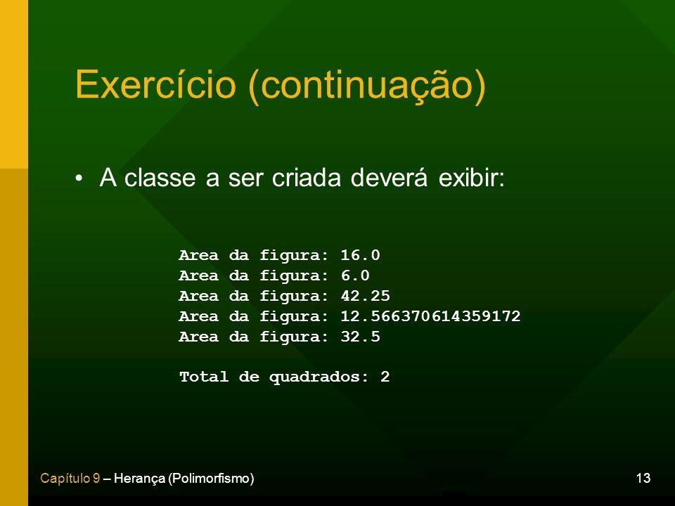 13Capítulo 9 – Herança (Polimorfismo) Exercício (continuação) A classe a ser criada deverá exibir: Area da figura: 16.0 Area da figura: 6.0 Area da fi