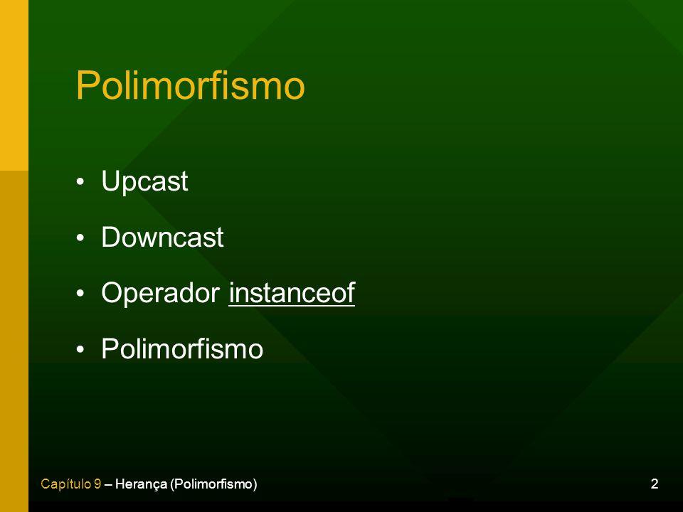 2Capítulo 9 – Herança (Polimorfismo) Polimorfismo Upcast Downcast Operador instanceof Polimorfismo