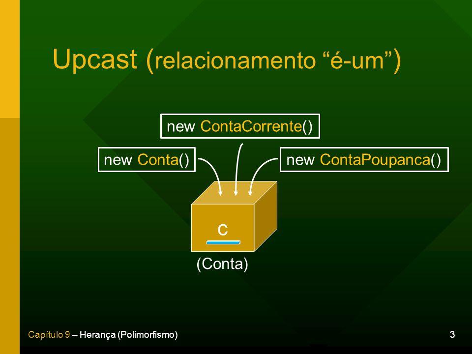 3Capítulo 9 – Herança (Polimorfismo) c new Conta() new ContaCorrente() new ContaPoupanca() (Conta) Upcast ( relacionamento é-um )