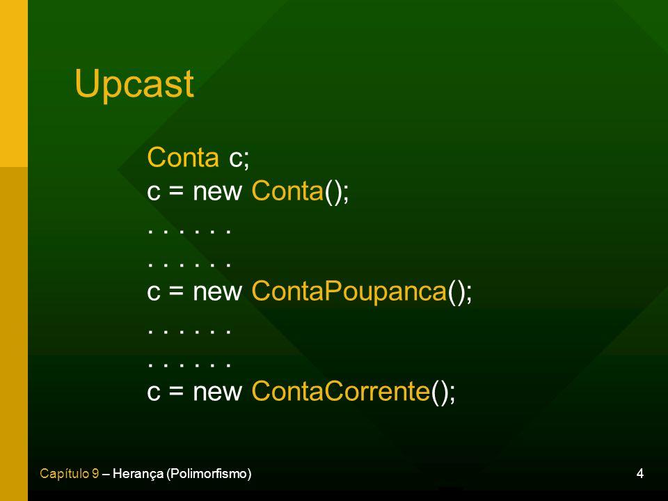 4Capítulo 9 – Herança (Polimorfismo) Upcast Conta c; c = new Conta();... c = new ContaPoupanca();... c = new ContaCorrente();