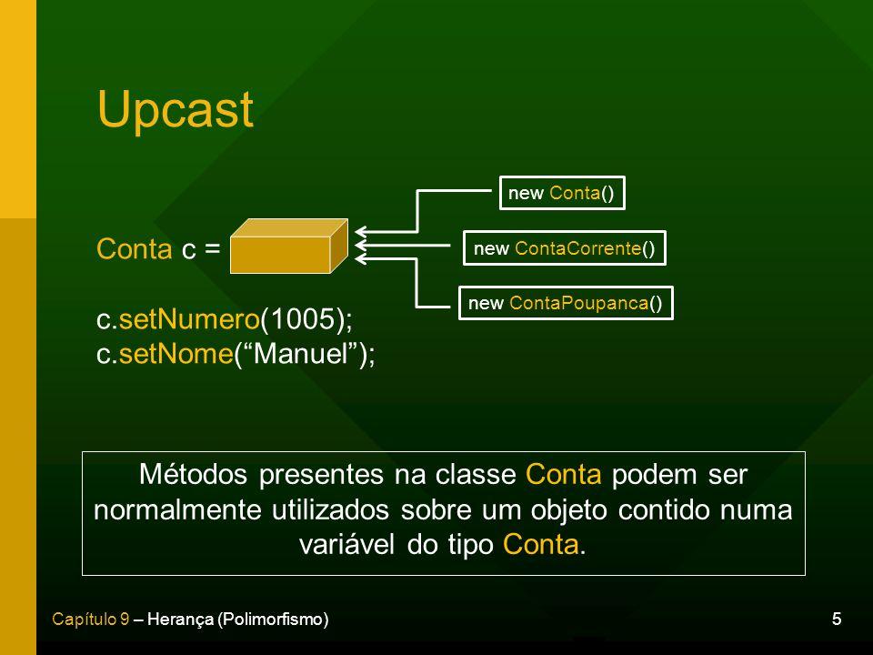 5Capítulo 9 – Herança (Polimorfismo) Upcast Conta c = c.setNumero(1005); c.setNome(Manuel); new Conta() new ContaCorrente() new ContaPoupanca() Método