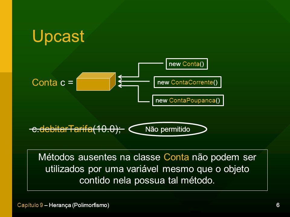 6Capítulo 9 – Herança (Polimorfismo) Upcast Conta c = c.debitarTarifa(10.0); new Conta() new ContaCorrente() new ContaPoupanca() Métodos ausentes na c