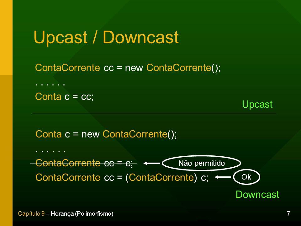 7Capítulo 9 – Herança (Polimorfismo) Upcast / Downcast ContaCorrente cc = new ContaCorrente();... Conta c = cc; Conta c = new ContaCorrente();... Cont