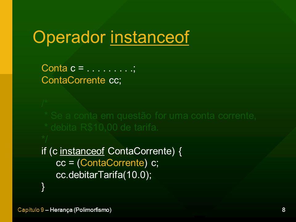 8Capítulo 9 – Herança (Polimorfismo) Operador instanceof Conta c =.........; ContaCorrente cc; /* * Se a conta em questão for uma conta corrente, * de