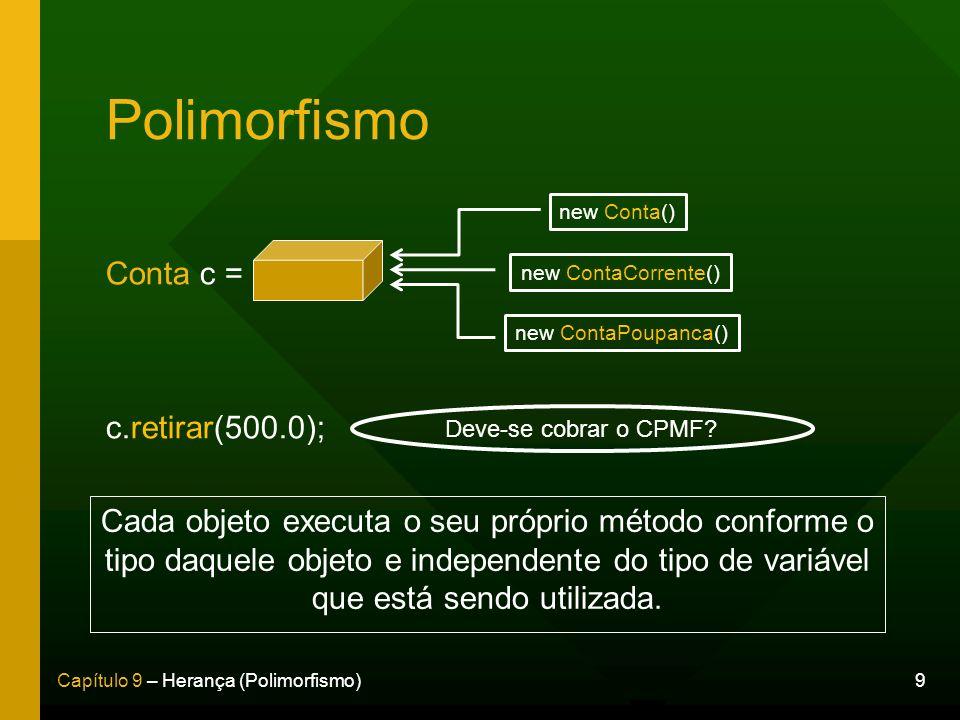 9Capítulo 9 – Herança (Polimorfismo) Polimorfismo Conta c = c.retirar(500.0); new Conta() new ContaCorrente() new ContaPoupanca() Cada objeto executa