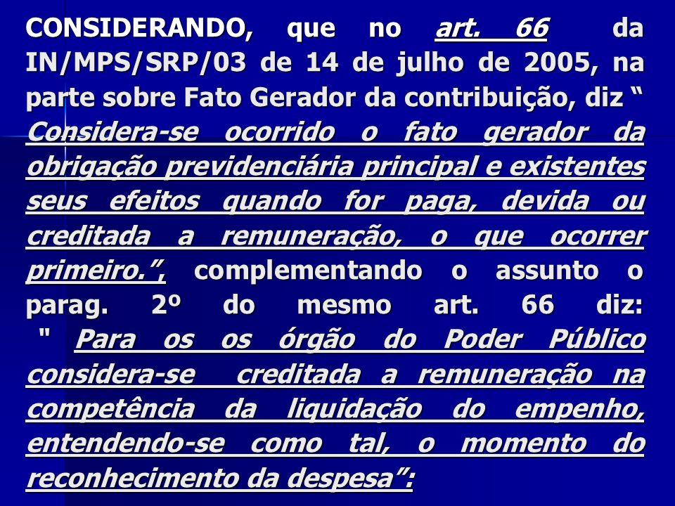 CONSIDERANDO, que no art. 66 da IN/MPS/SRP/03 de 14 de julho de 2005, na parte sobre Fato Gerador da contribuição, diz Considera-se ocorrido o fato ge
