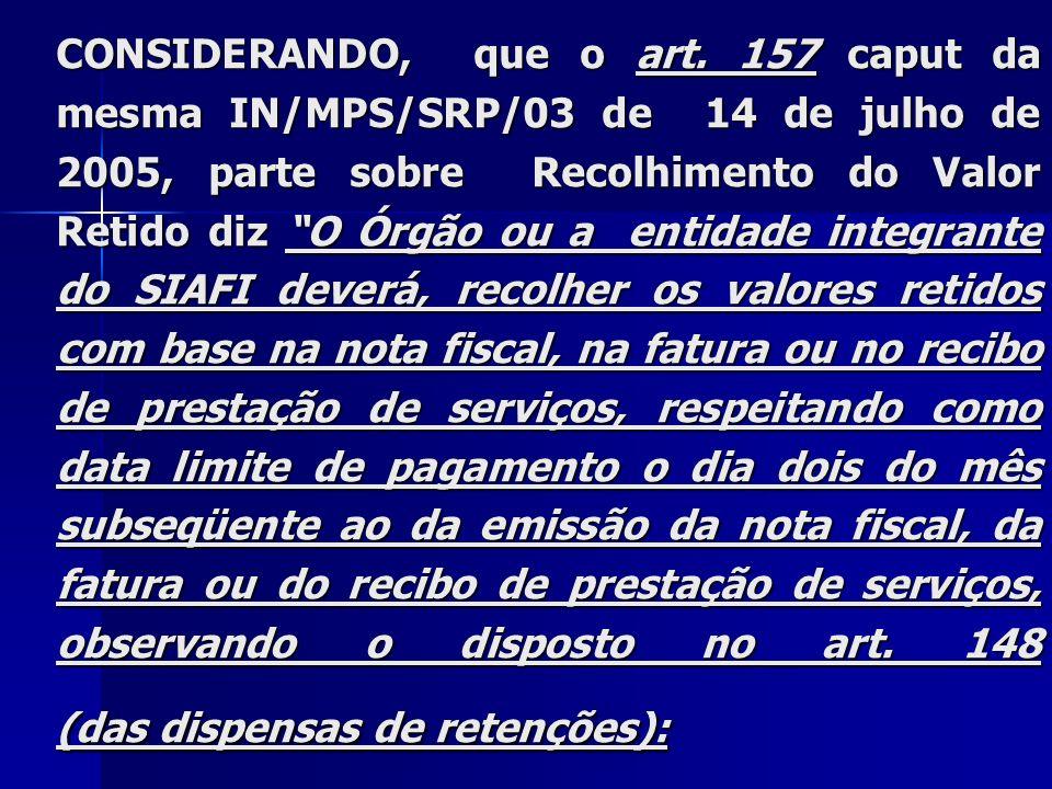 CONSIDERANDO, que o art. 157 caput da mesma IN/MPS/SRP/03 de 14 de julho de 2005, parte sobre Recolhimento do Valor Retido diz O Órgão ou a entidade i