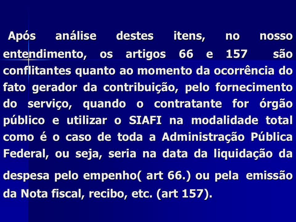Após análise destes itens, no nosso entendimento, os artigos 66 e 157 são conflitantes quanto ao momento da ocorrência do fato gerador da contribuição