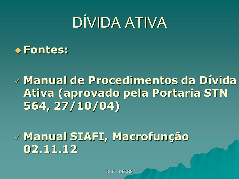DCF - UFRGS DÍVIDA ATIVA Fontes: Fontes: Manual de Procedimentos da Dívida Ativa (aprovado pela Portaria STN 564, 27/10/04) Manual de Procedimentos da