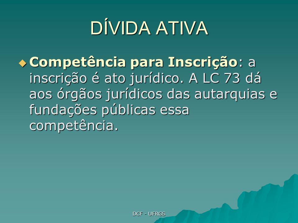 DCF - UFRGS DÍVIDA ATIVA Competência para Inscrição: a inscrição é ato jurídico. A LC 73 dá aos órgãos jurídicos das autarquias e fundações públicas e