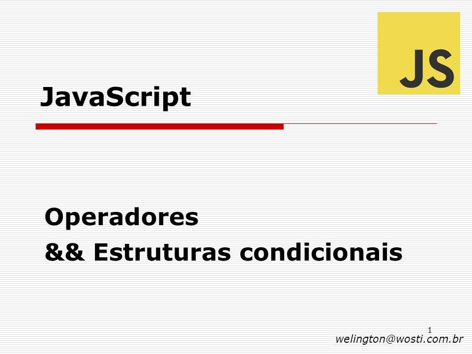 1 JavaScript Operadores && Estruturas condicionais welington@wosti.com.br