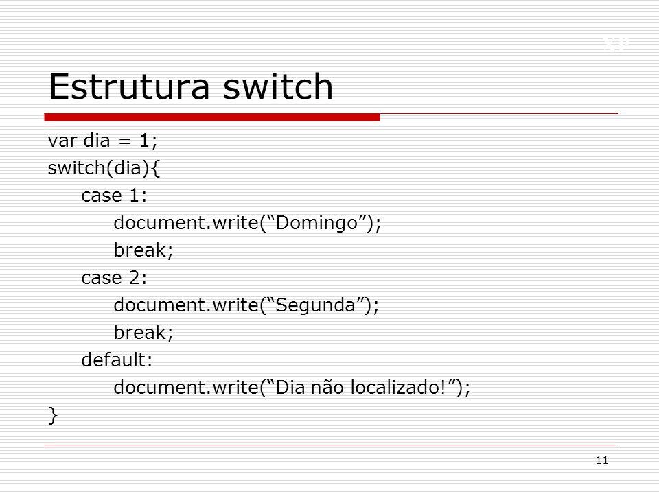 XP Estrutura switch var dia = 1; switch(dia){ case 1: document.write(Domingo); break; case 2: document.write(Segunda); break; default: document.write(
