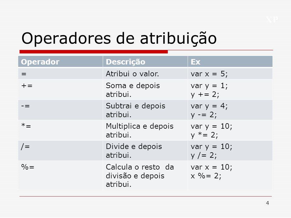 XP Operadores de atribuição 4 OperadorDescriçãoEx =Atribui o valor.var x = 5; +=Soma e depois atribui. var y = 1; y += 2; -=Subtrai e depois atribui.