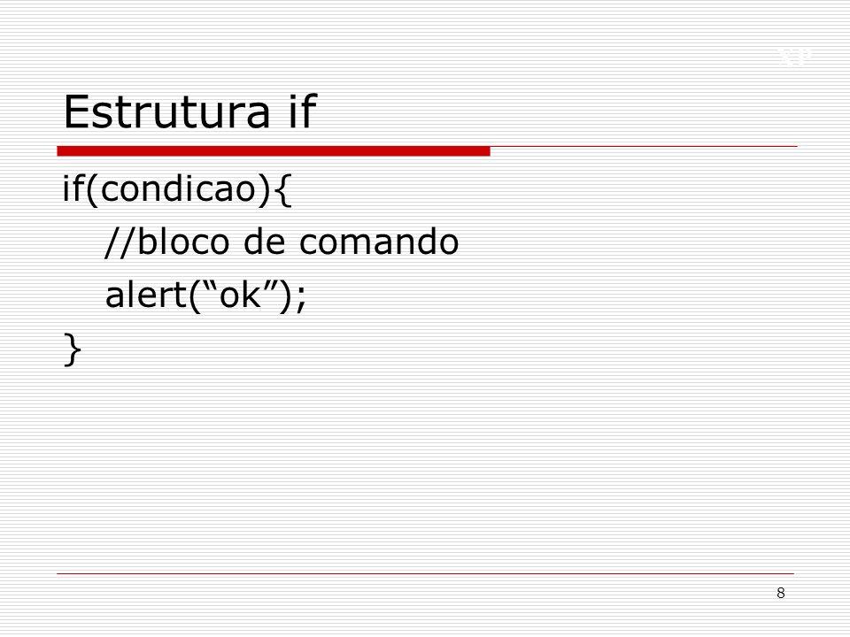 XP Estrutura if, else if(condicao){ //bloco de comando true alert(true); } else{ //bloco de comando falso alert(falso); } 9
