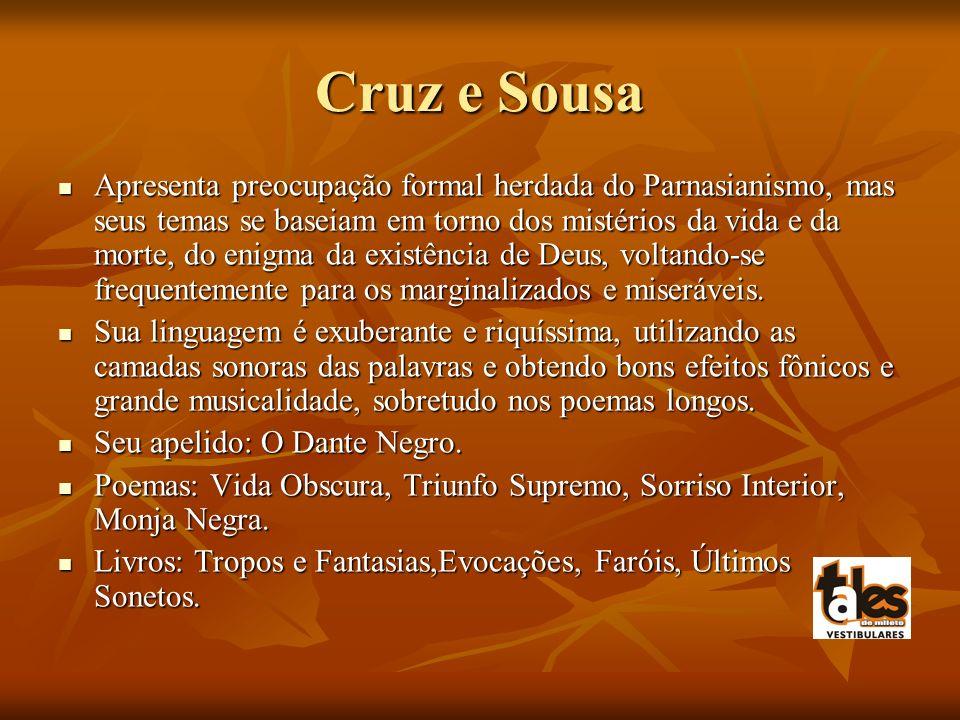 Cruz e Sousa Apresenta preocupação formal herdada do Parnasianismo, mas seus temas se baseiam em torno dos mistérios da vida e da morte, do enigma da existência de Deus, voltando-se frequentemente para os marginalizados e miseráveis.