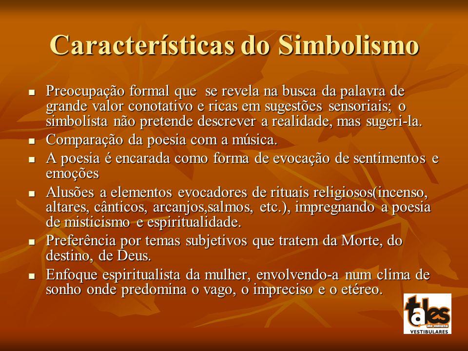 Características do Simbolismo Preocupação formal que se revela na busca da palavra de grande valor conotativo e ricas em sugestões sensoriais; o simbolista não pretende descrever a realidade, mas sugeri-la.
