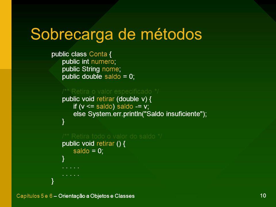 10 Capítulos 5 e 6 – Orientação a Objetos e Classes Sobrecarga de métodos public class Conta { public int numero; public String nome; public double sa