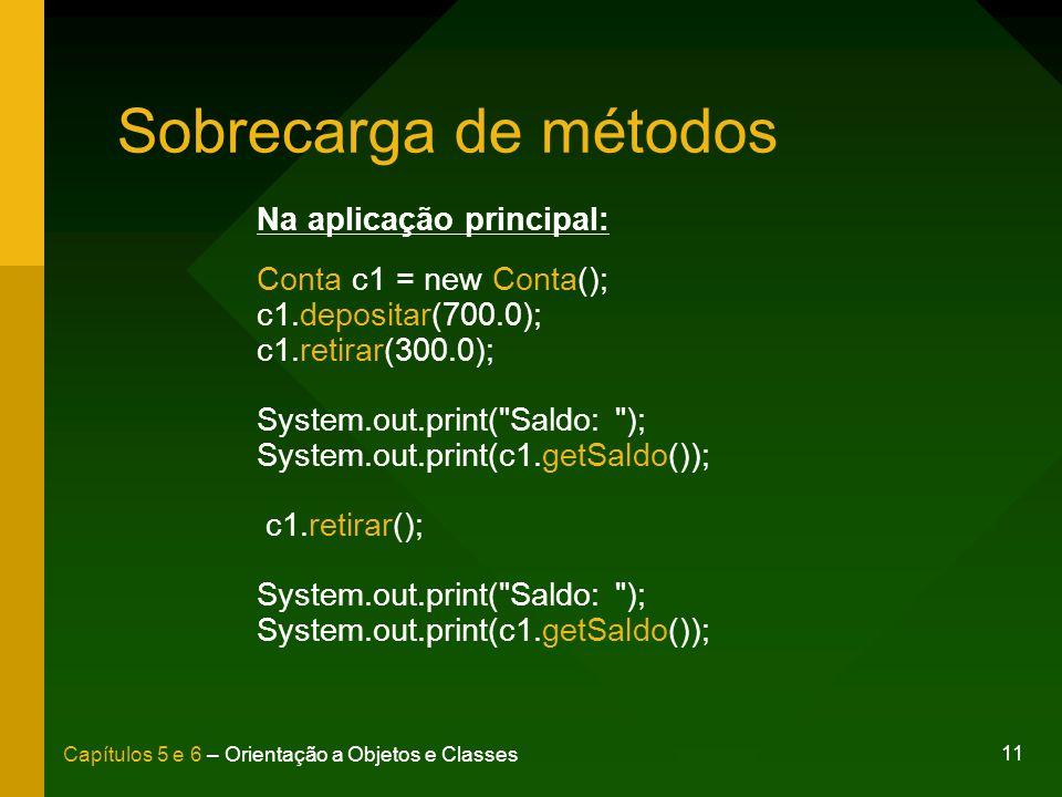 11 Capítulos 5 e 6 – Orientação a Objetos e Classes Sobrecarga de métodos Na aplicação principal: Conta c1 = new Conta(); c1.depositar(700.0); c1.reti