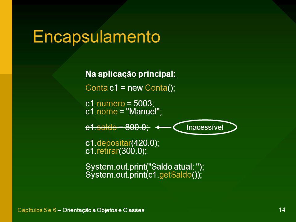 14 Capítulos 5 e 6 – Orientação a Objetos e Classes Encapsulamento Na aplicação principal: Conta c1 = new Conta(); c1.numero = 5003; c1.nome =