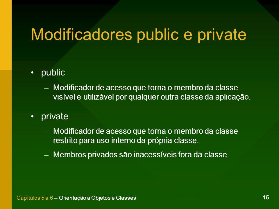 15 Capítulos 5 e 6 – Orientação a Objetos e Classes Modificadores public e private public – Modificador de acesso que torna o membro da classe visível