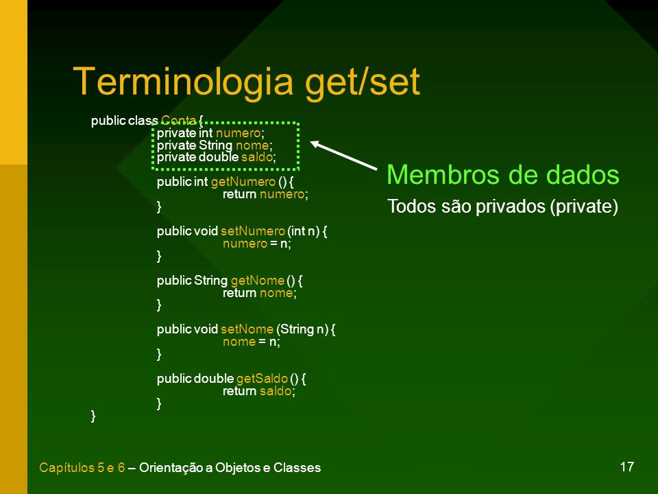 17 Capítulos 5 e 6 – Orientação a Objetos e Classes Terminologia get/set public class Conta { private int numero; private String nome; private double