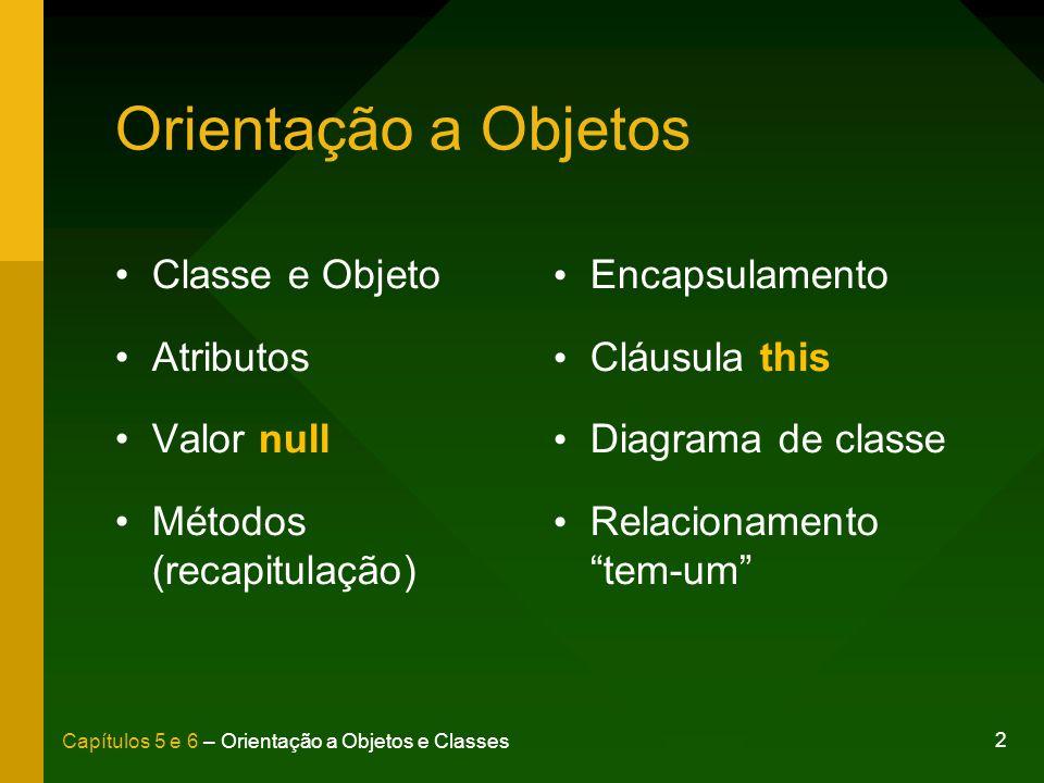 2 Capítulos 5 e 6 – Orientação a Objetos e Classes Orientação a Objetos Classe e Objeto Atributos Valor null Métodos (recapitulação) Encapsulamento Cl