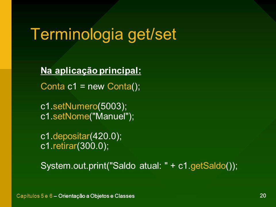 20 Capítulos 5 e 6 – Orientação a Objetos e Classes Terminologia get/set Na aplicação principal: Conta c1 = new Conta(); c1.setNumero(5003); c1.setNom