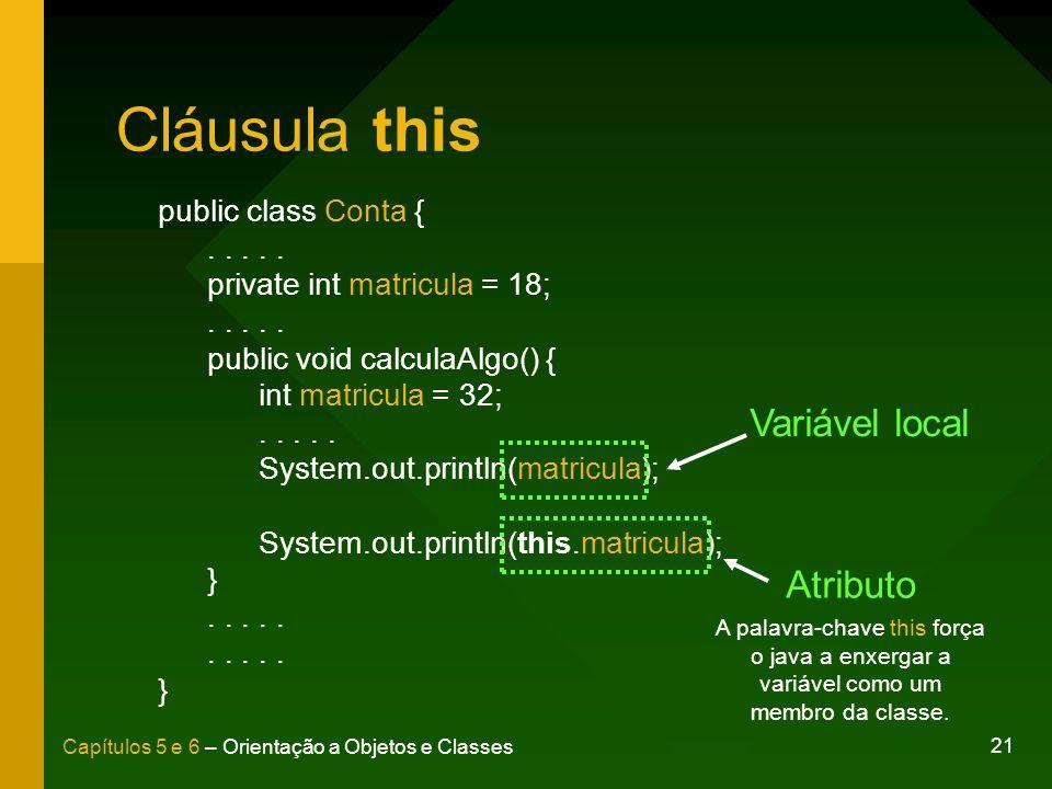 21 Capítulos 5 e 6 – Orientação a Objetos e Classes Cláusula this public class Conta {..... private int matricula = 18;..... public void calculaAlgo()