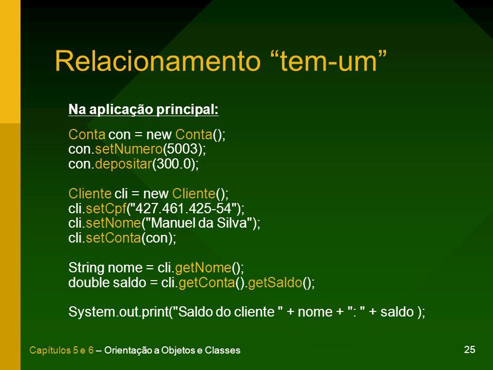25 Capítulos 5 e 6 – Orientação a Objetos e Classes Relacionamento tem-um Na aplicação principal: Conta con = new Conta(); con.setNumero(5003); con.de