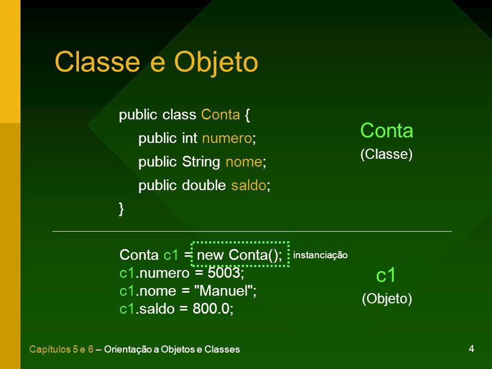 4 Capítulos 5 e 6 – Orientação a Objetos e Classes Classe e Objeto public class Conta { public int numero; public String nome; public double saldo; }