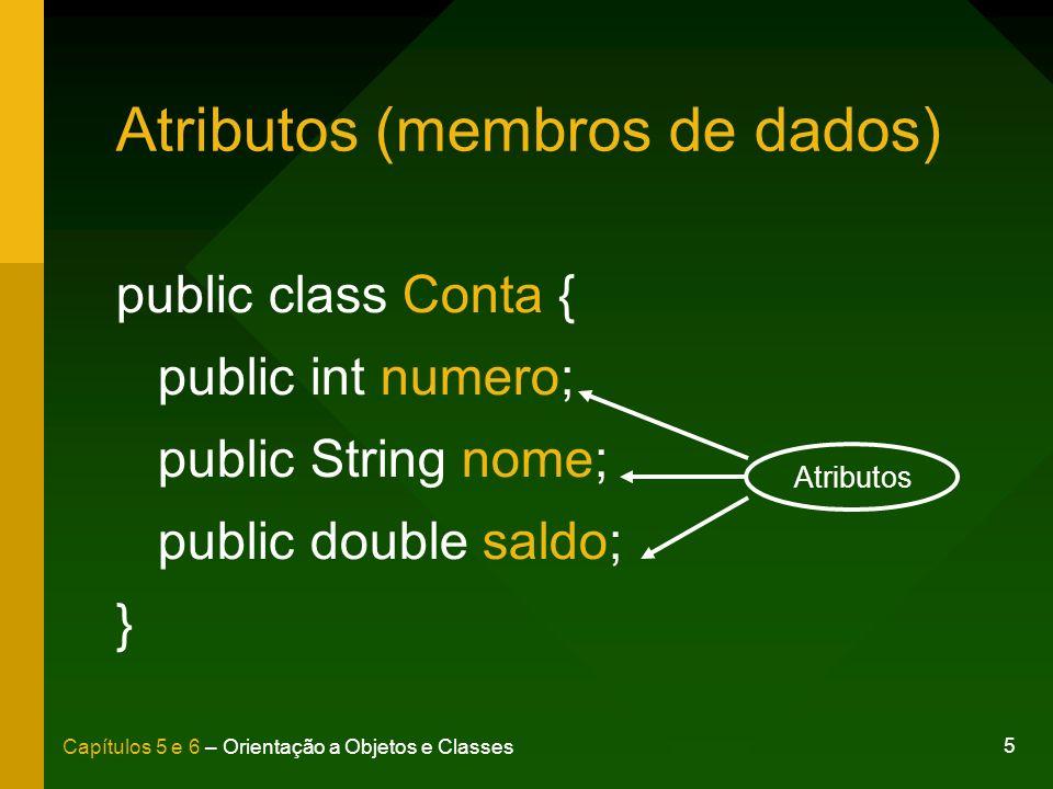 5 Capítulos 5 e 6 – Orientação a Objetos e Classes Atributos (membros de dados) public class Conta { public int numero; public String nome; public dou