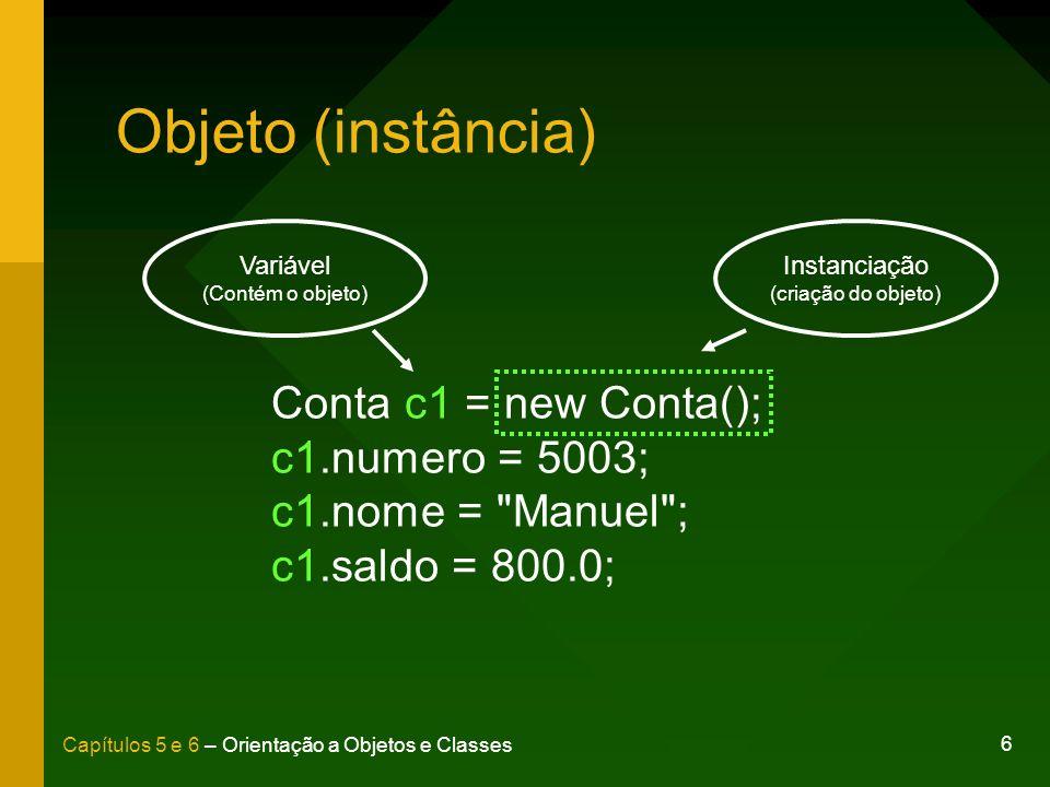 6 Capítulos 5 e 6 – Orientação a Objetos e Classes Objeto (instância) Conta c1 = new Conta(); c1.numero = 5003; c1.nome =