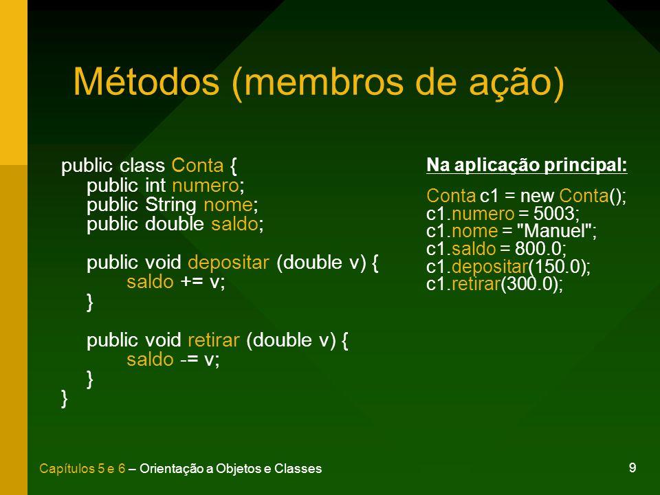 9 Capítulos 5 e 6 – Orientação a Objetos e Classes Métodos (membros de ação) public class Conta { public int numero; public String nome; public double