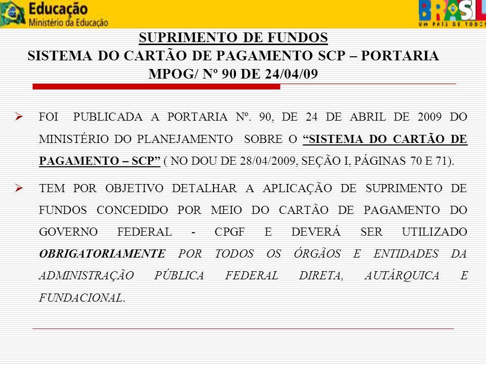 SUPRIMENTO DE FUNDOS SISTEMA DO CARTÃO DE PAGAMENTO SCP – PORTARIA MPOG/ Nº 90 DE 24/04/09 FOI PUBLICADA A PORTARIA Nº. 90, DE 24 DE ABRIL DE 2009 DO
