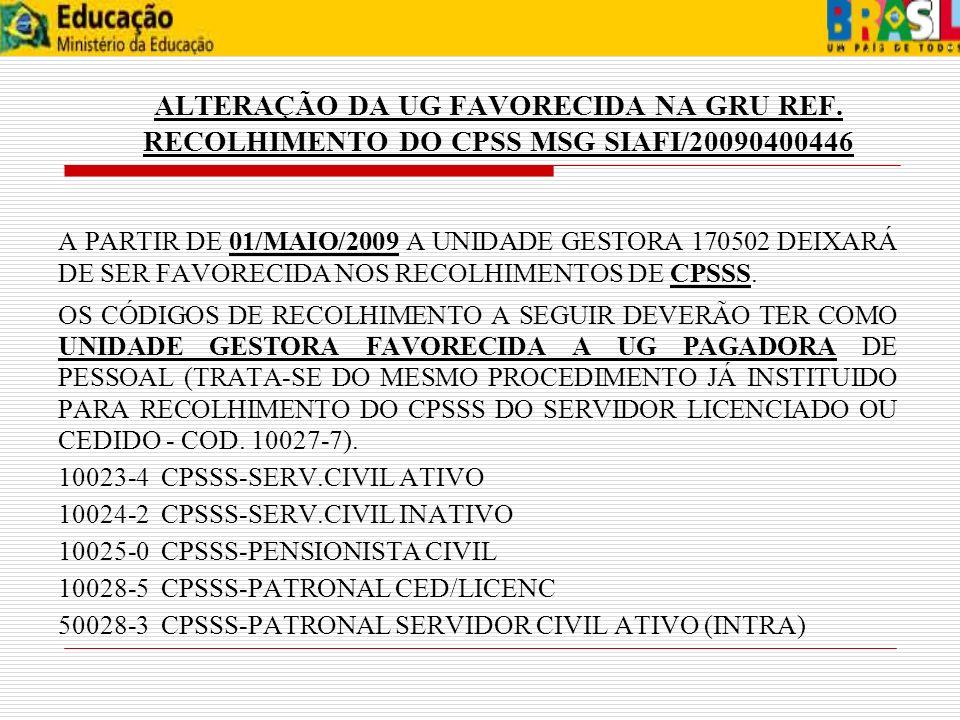 ALTERAÇÃO DA UG FAVORECIDA NA GRU REF. RECOLHIMENTO DO CPSS MSG SIAFI/20090400446 A PARTIR DE 01/MAIO/2009 A UNIDADE GESTORA 170502 DEIXARÁ DE SER FAV