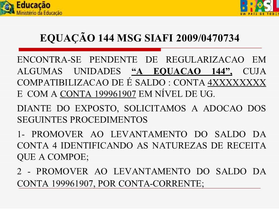 EQUAÇÃO 144 MSG SIAFI 2009/0470734 ENCONTRA-SE PENDENTE DE REGULARIZACAO EM ALGUMAS UNIDADES A EQUACAO 144, CUJA COMPATIBILIZACAO DE É SALDO : CONTA 4