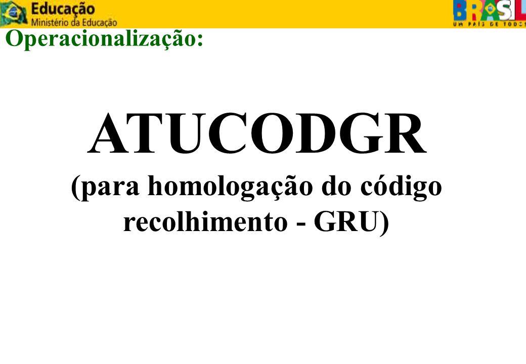 ATUCODGR (para homologação do código recolhimento - GRU) Operacionalização: