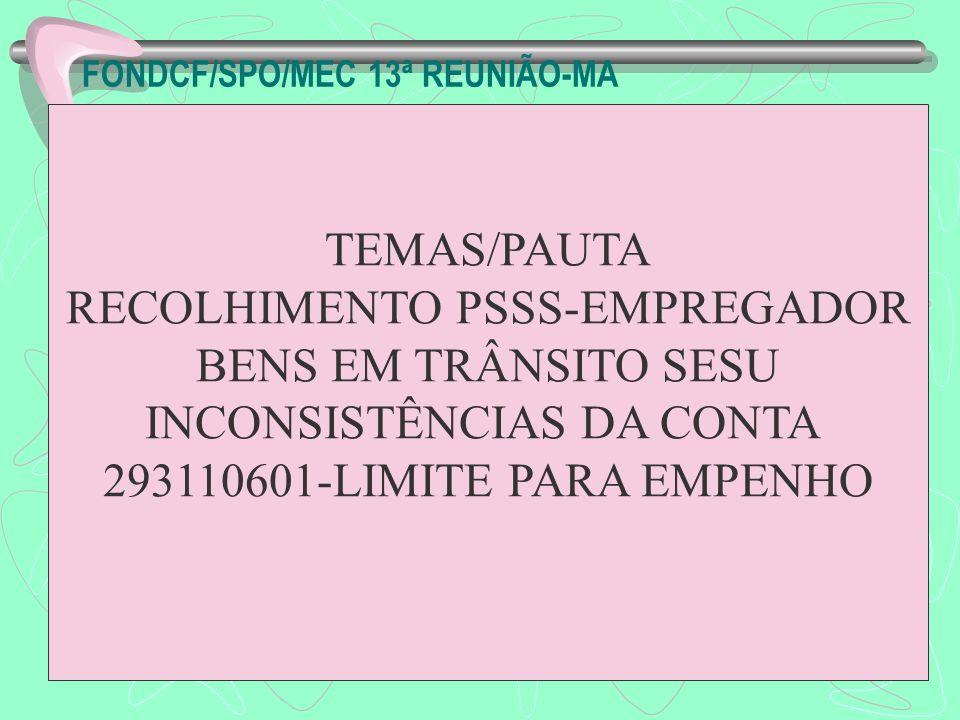 FONDCF/SPO/MEC 13ª REUNIÃO-MA TEMAS/PAUTA RECOLHIMENTO PSSS-EMPREGADOR BENS EM TRÂNSITO SESU INCONSISTÊNCIAS DA CONTA 293110601-LIMITE PARA EMPENHO