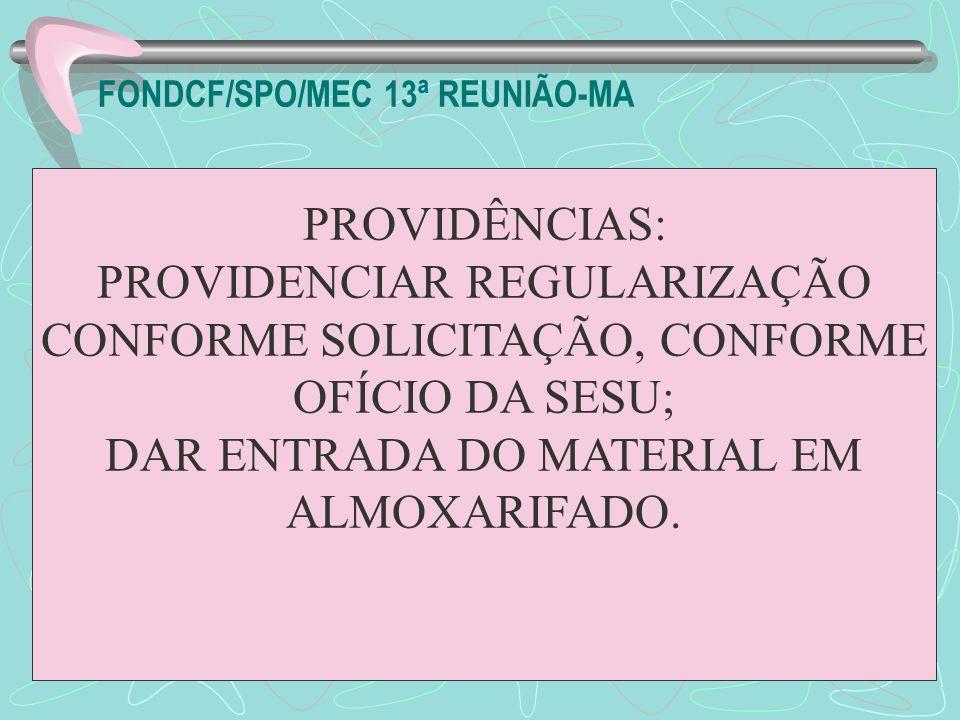 FONDCF/SPO/MEC 13ª REUNIÃO-MA PROVIDÊNCIAS: PROVIDENCIAR REGULARIZAÇÃO CONFORME SOLICITAÇÃO, CONFORME OFÍCIO DA SESU; DAR ENTRADA DO MATERIAL EM ALMOX