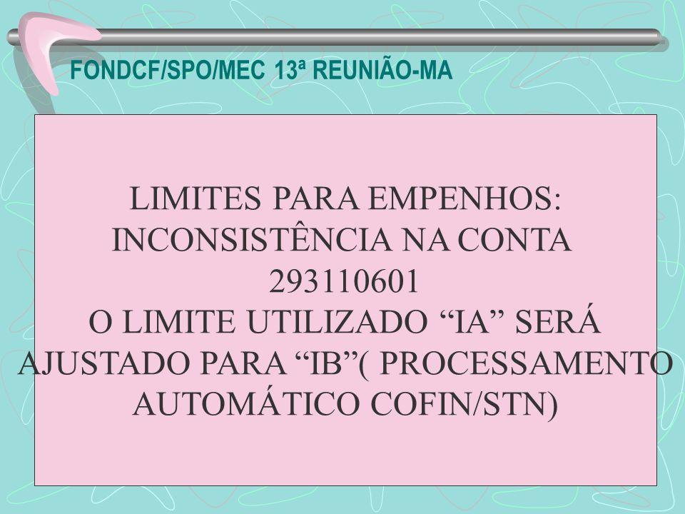 FONDCF/SPO/MEC 13ª REUNIÃO-MA LIMITES PARA EMPENHOS: INCONSISTÊNCIA NA CONTA 293110601 O LIMITE UTILIZADO IA SERÁ AJUSTADO PARA IB( PROCESSAMENTO AUTO