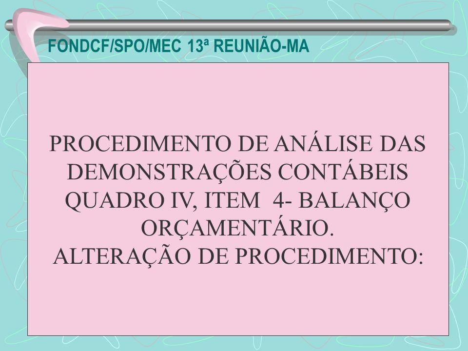 FONDCF/SPO/MEC 13ª REUNIÃO-MA PROCEDIMENTO DE ANÁLISE DAS DEMONSTRAÇÕES CONTÁBEIS QUADRO IV, ITEM 4- BALANÇO ORÇAMENTÁRIO. ALTERAÇÃO DE PROCEDIMENTO: