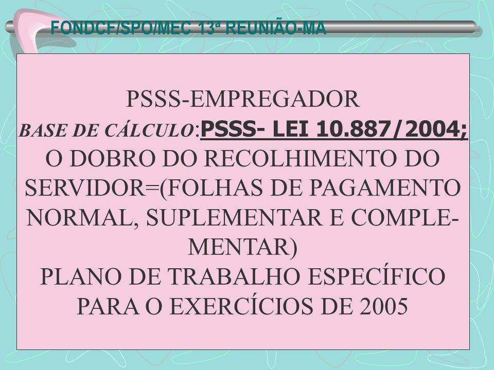FONDCF/SPO/MEC 13ª REUNIÃO-MA PSSS-EMPREGADOR BASE DE CÁLCULO : PSSS- LEI 10.887/2004; O DOBRO DO RECOLHIMENTO DO SERVIDOR=(FOLHAS DE PAGAMENTO NORMAL